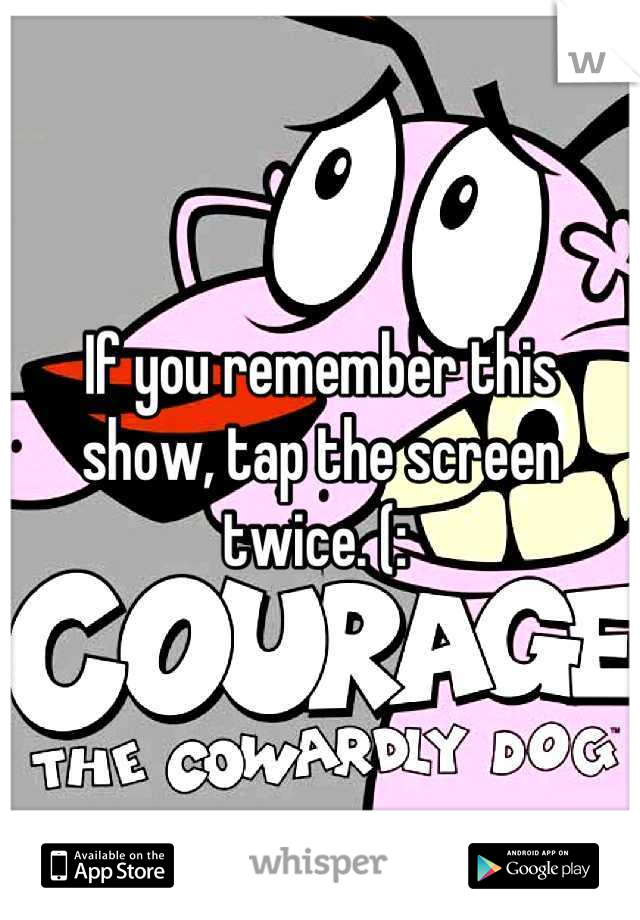 If you remember this show, tap the screen twice. (: