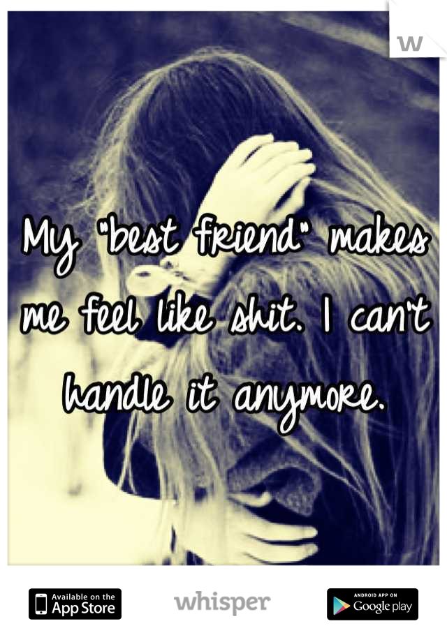 """My """"best friend"""" makes me feel like shit. I can't handle it anymore."""