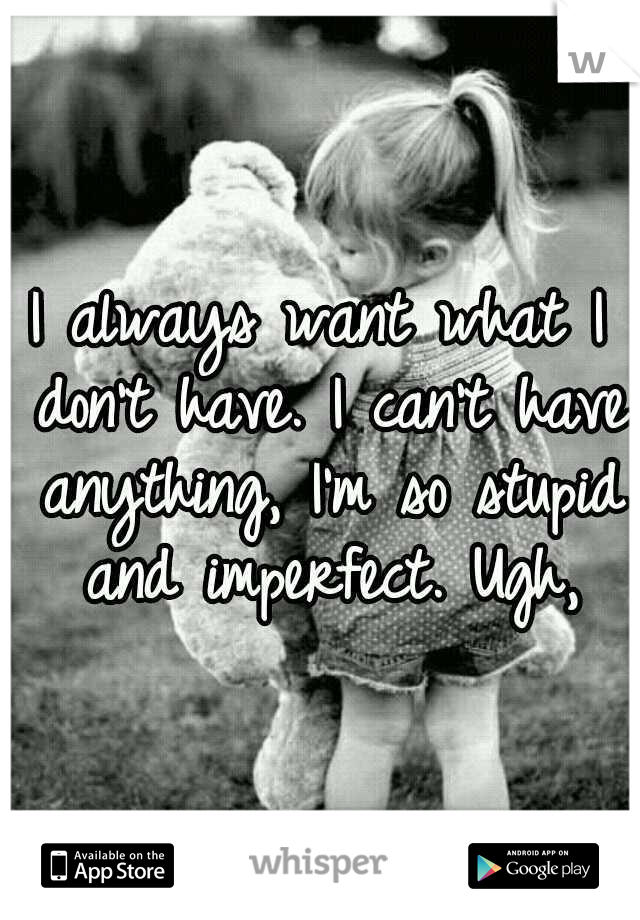 I always want what I don't have. I can't have anything, I'm so stupid and imperfect. Ugh,
