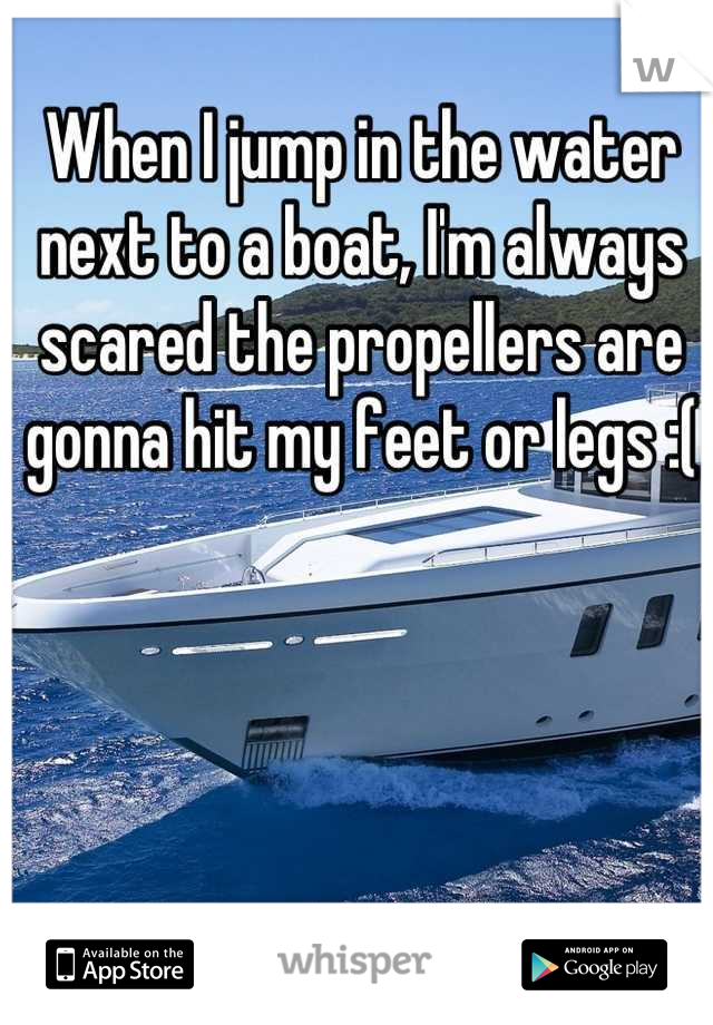 When I jump in the water next to a boat, I'm always scared the propellers are gonna hit my feet or legs :(