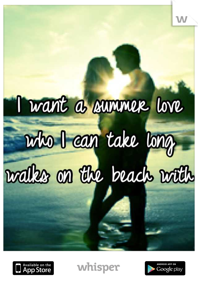 I want a summer love who I can take long walks on the beach with