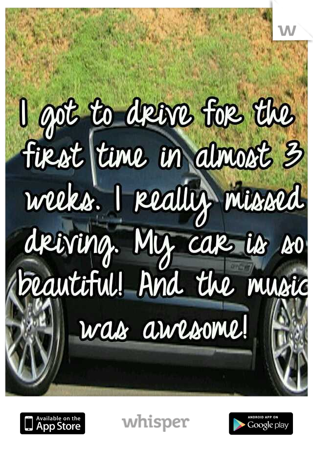 I got to drive for the first time in almost 3 weeks. I really missed driving. My car is so beautiful! And the music was awesome!