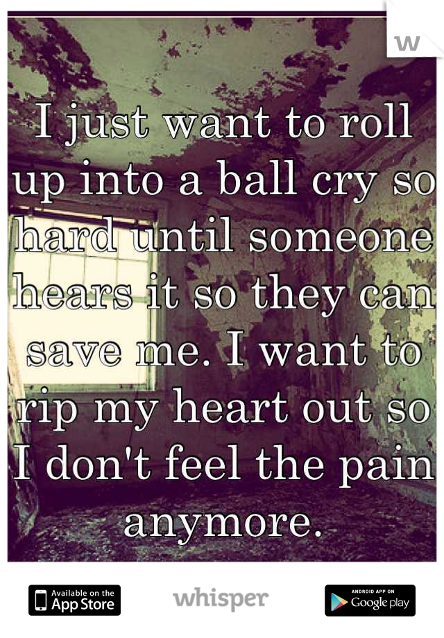 I just want to roll up into a ball cry so hard until someone hears it so they can save me. I want to rip my heart out so I don't feel the pain anymore.