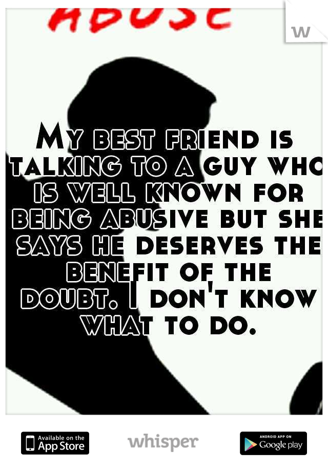 My best friend is talking to a guy who is well known for being abusive but she says he deserves the benefit of the doubt. I don't know what to do.