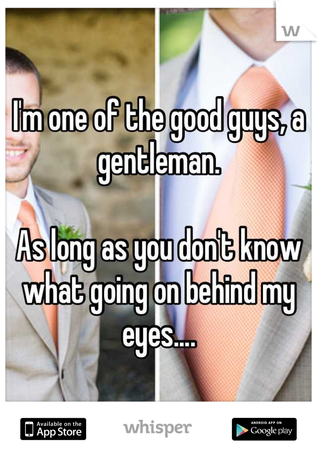 I'm one of the good guys, a gentleman.  As long as you don't know what going on behind my eyes....