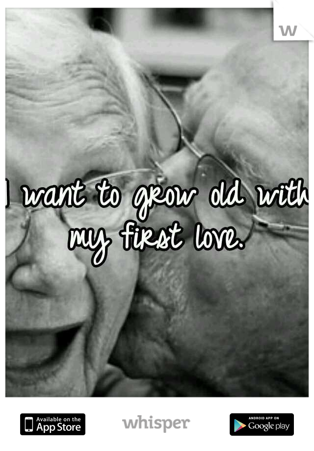 I want to grow old with my first love.
