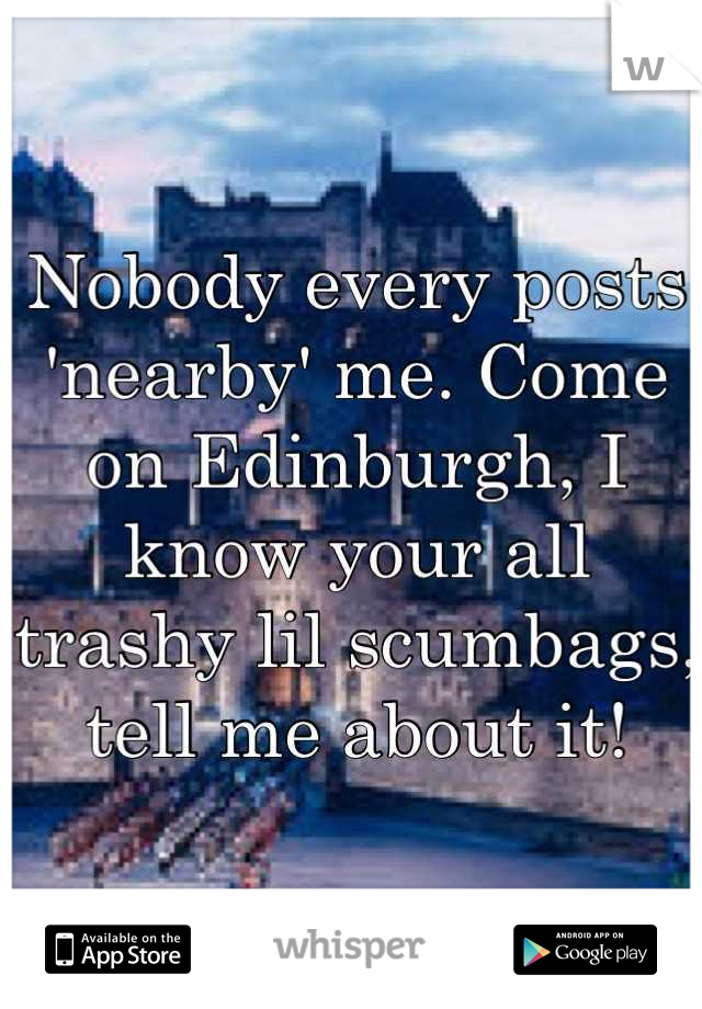 Nobody every posts 'nearby' me. Come on Edinburgh, I know your all trashy lil scumbags, tell me about it!