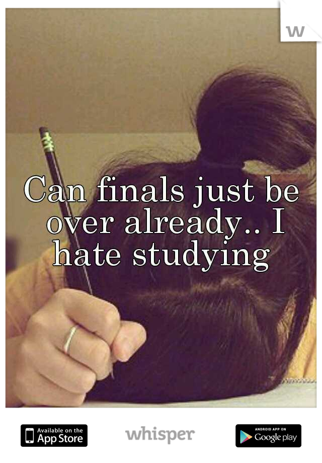 Can finals just be over already.. I hate studying