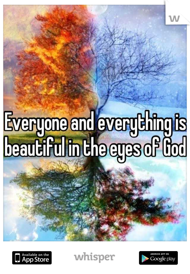 Everyone and everything is beautiful in the eyes of God
