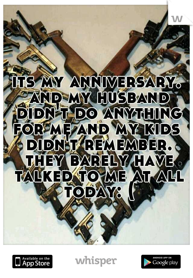 its my anniversary. and my husband didn't do anything for me and my kids  didn't remember. they barely have talked to me at all today: (