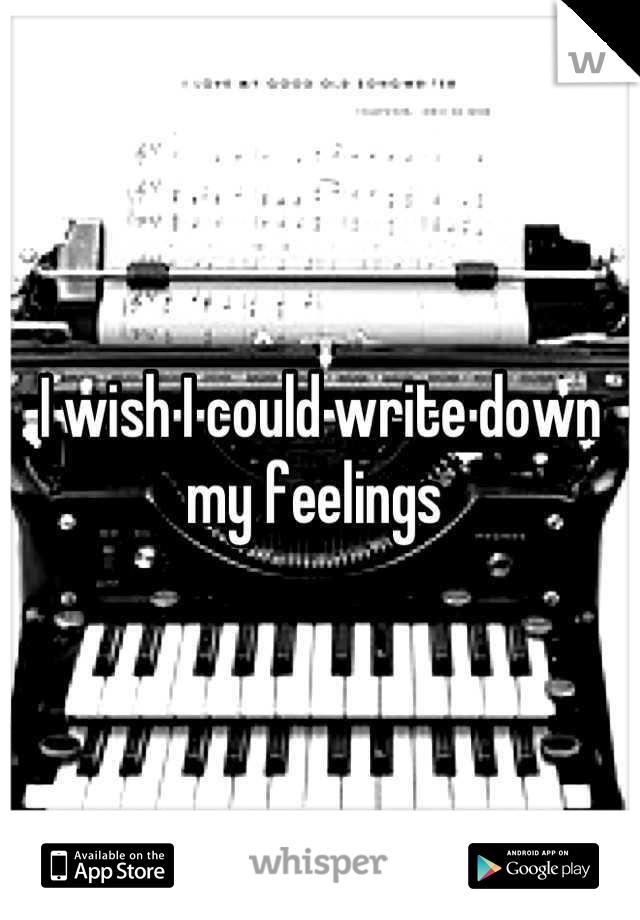 I wish I could write down my feelings