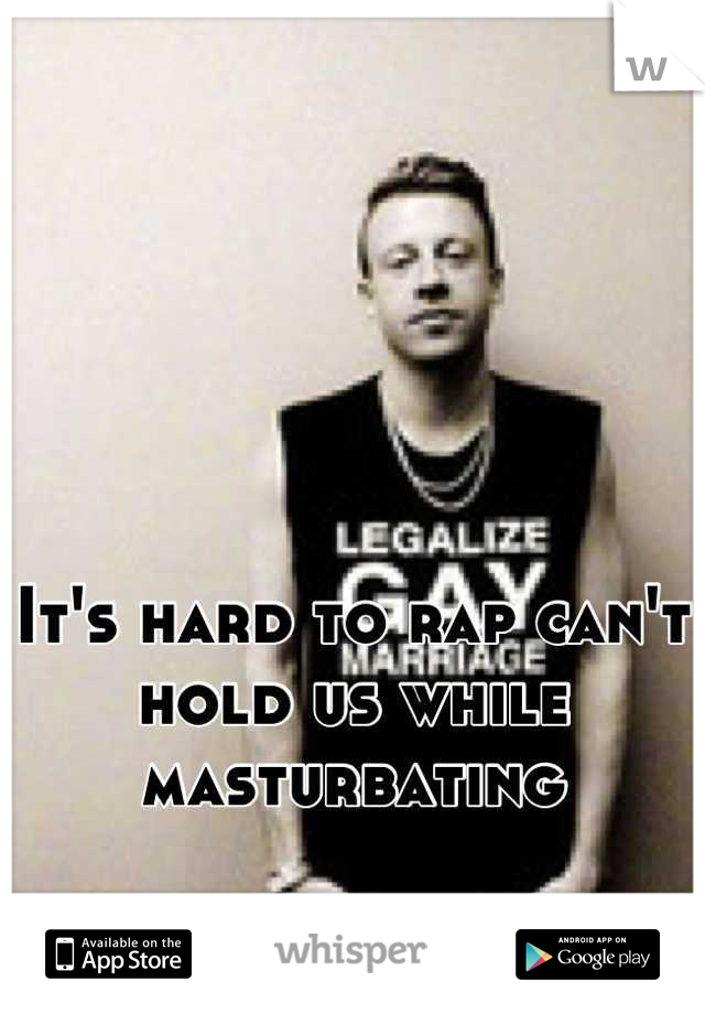 It's hard to rap can't hold us while masturbating