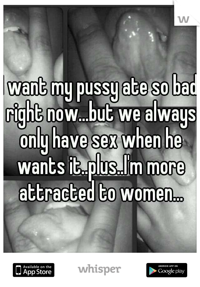 I want my pussy ate so bad right now...but we always only have sex when he wants it..plus..I'm more attracted to women...