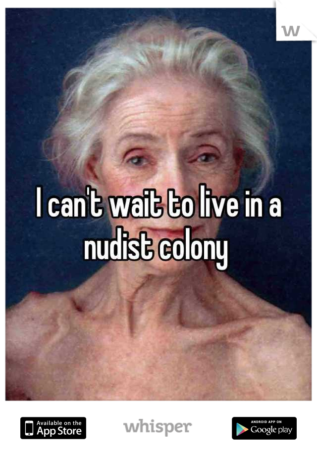 I can't wait to live in a nudist colony