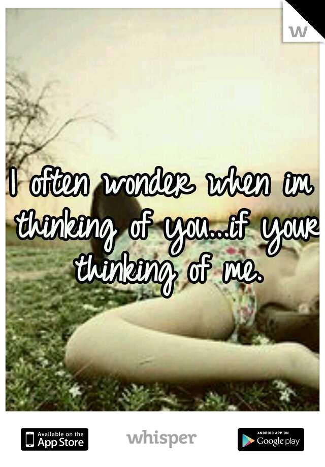 I often wonder when im thinking of you...if your thinking of me.