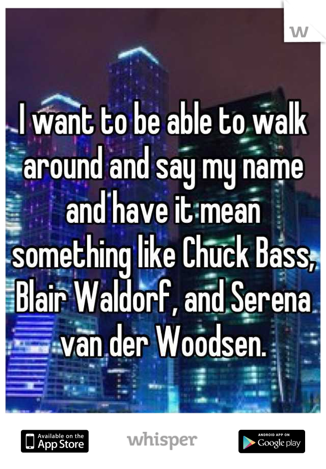 I want to be able to walk around and say my name and have it mean something like Chuck Bass, Blair Waldorf, and Serena van der Woodsen.