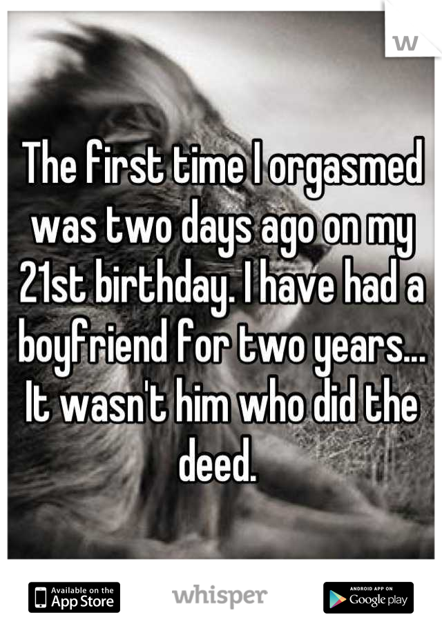 The first time I orgasmed was two days ago on my 21st birthday. I have had a boyfriend for two years... It wasn't him who did the deed.