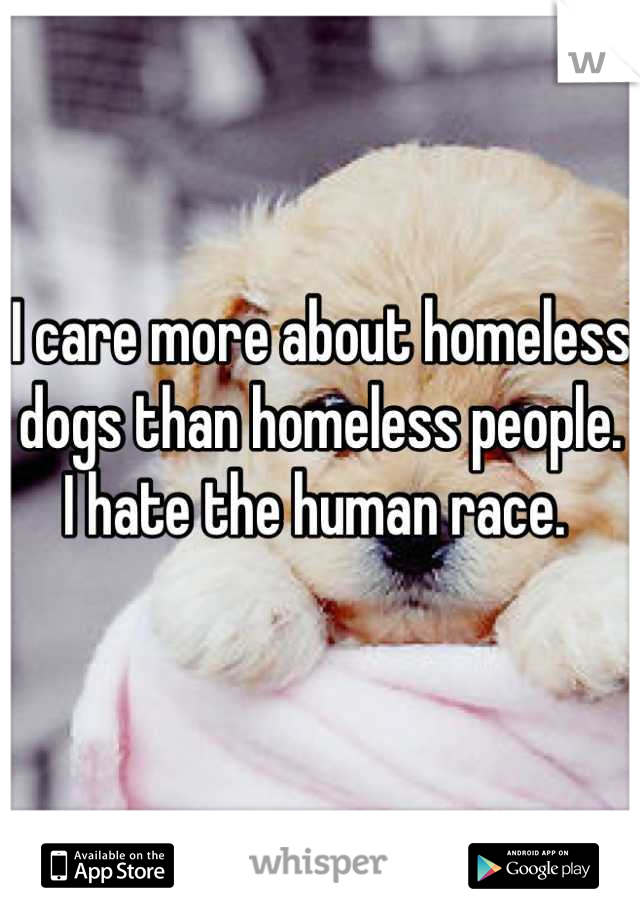 I care more about homeless dogs than homeless people. I hate the human race.