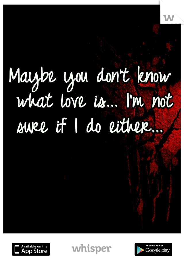 Maybe you don't know what love is... I'm not sure if I do either...