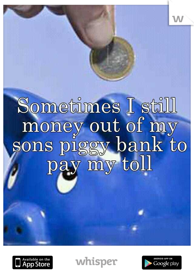 Sometimes I still money out of my sons piggy bank to pay my toll