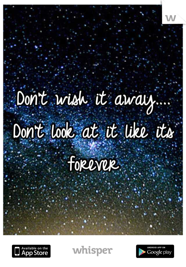 Don't wish it away.... Don't look at it like its forever