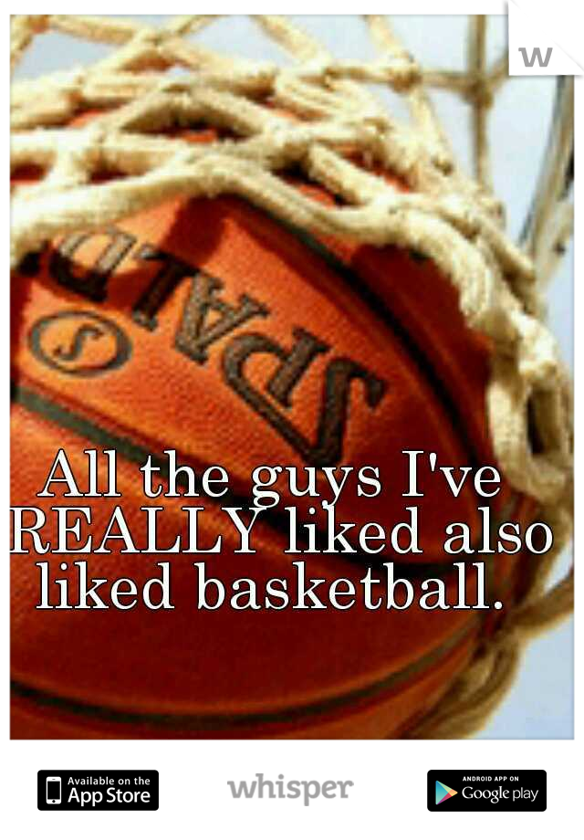 All the guys I've REALLY liked also liked basketball.