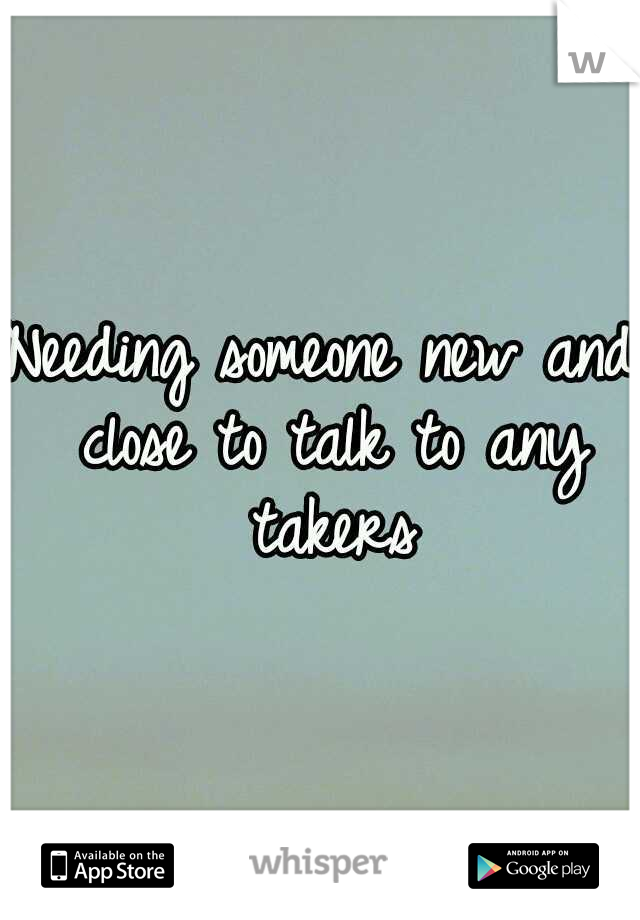 Needing someone new and close to talk to any takers
