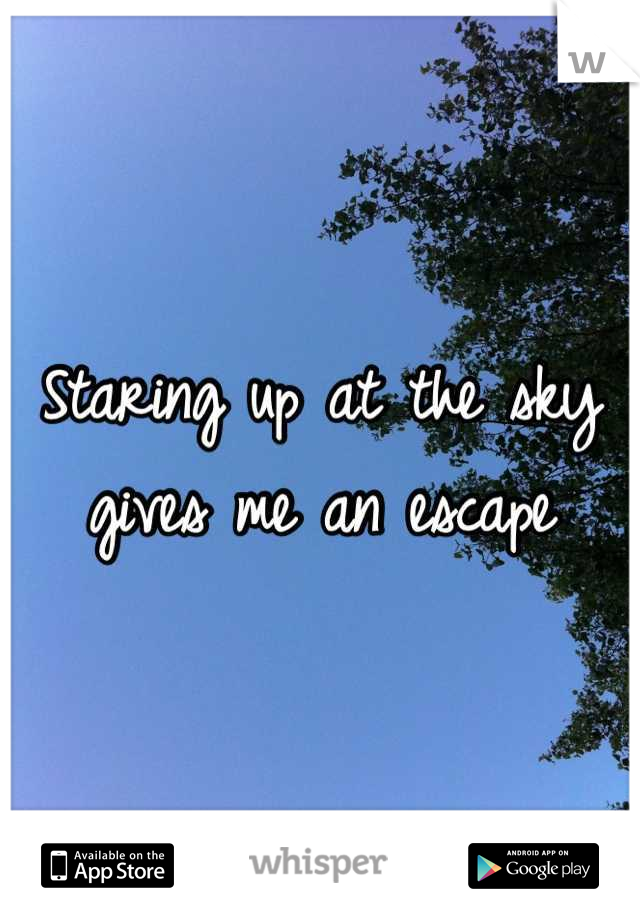 Staring up at the sky gives me an escape