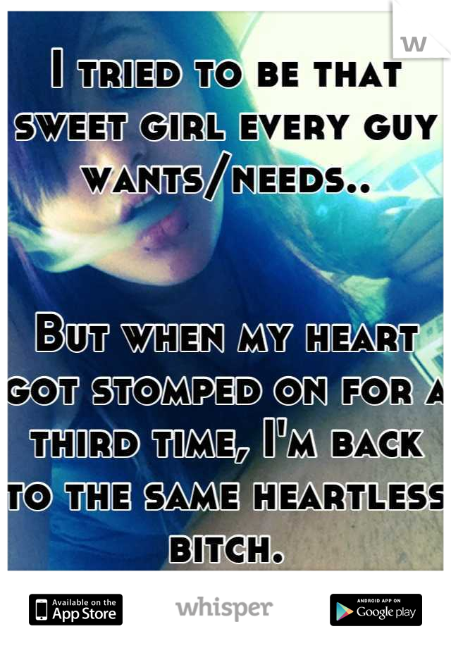 I tried to be that sweet girl every guy wants/needs..   But when my heart got stomped on for a third time, I'm back to the same heartless bitch.