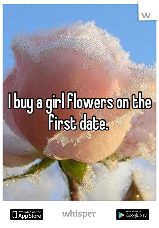 I buy a girl flowers on the first date.