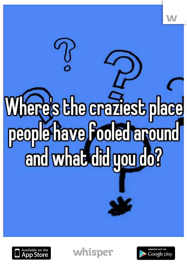 Where's the craziest place people have fooled around and what did you do?