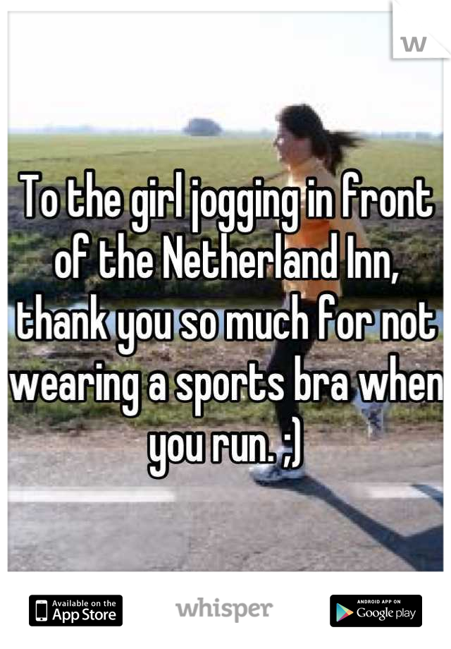 To the girl jogging in front of the Netherland Inn, thank you so much for not wearing a sports bra when you run. ;)