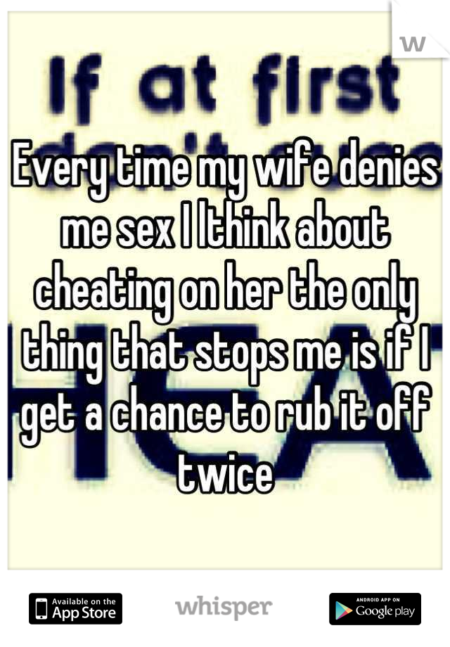 Every time my wife denies me sex I lthink about cheating on her the only thing that stops me is if I get a chance to rub it off twice