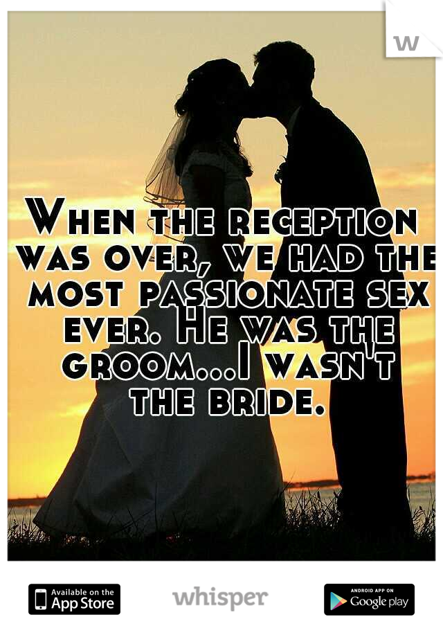 When the reception was over, we had the most passionate sex ever. He was the groom...I wasn't the bride.