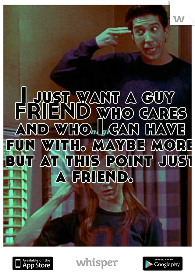 I just want a guy FRIEND who cares and who I can have fun with. maybe more but at this point just a friend.