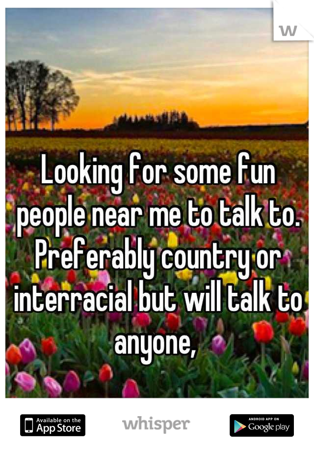 Looking for some fun people near me to talk to. Preferably country or interracial but will talk to anyone,