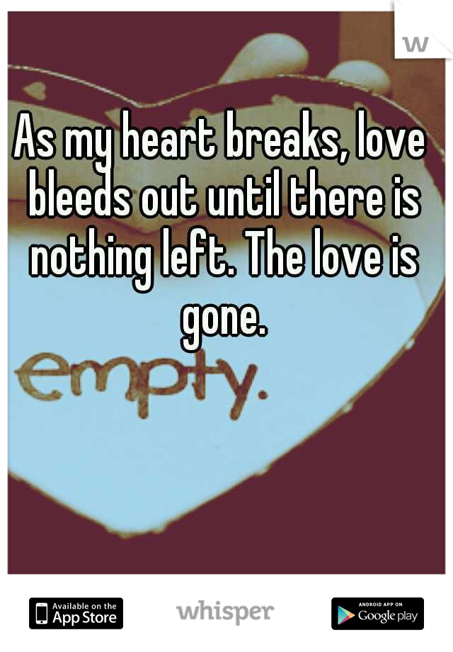 As my heart breaks, love bleeds out until there is nothing left. The love is gone.