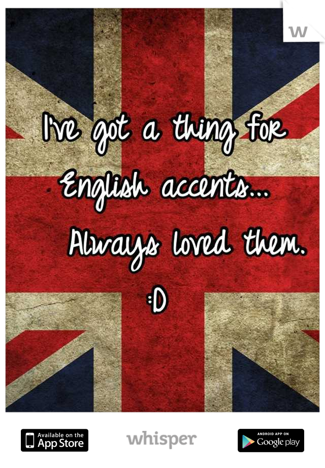 I've got a thing for English accents...    Always loved them. :D