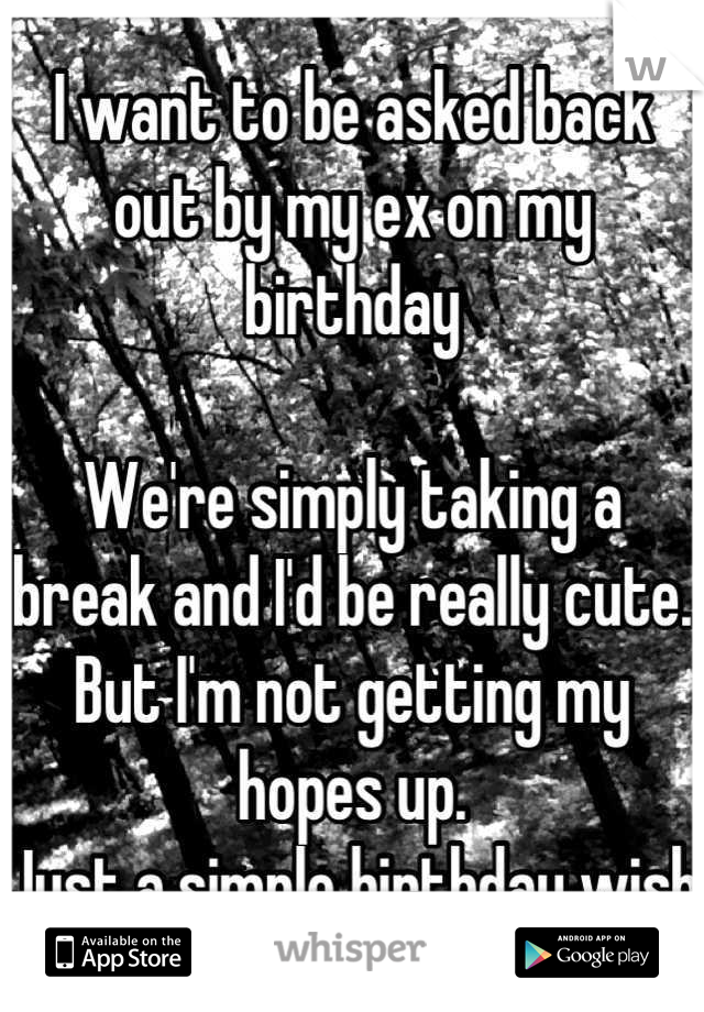 I want to be asked back out by my ex on my birthday   We're simply taking a break and I'd be really cute.  But I'm not getting my hopes up. Just a simple birthday wish