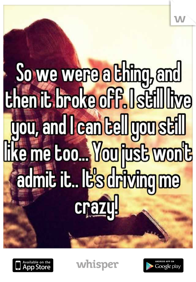 So we were a thing, and then it broke off. I still live you, and I can tell you still like me too... You just won't admit it.. It's driving me crazy!
