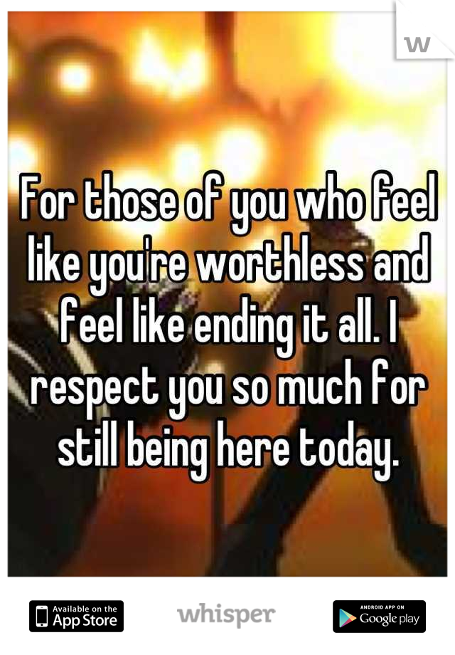 For those of you who feel like you're worthless and feel like ending it all. I respect you so much for still being here today.