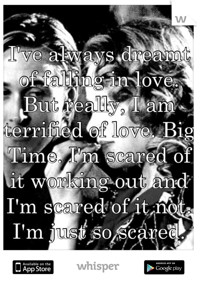 I've always dreamt of falling in love. But really, I am terrified of love. Big Time. I'm scared of it working out and I'm scared of it not. I'm just so scared.