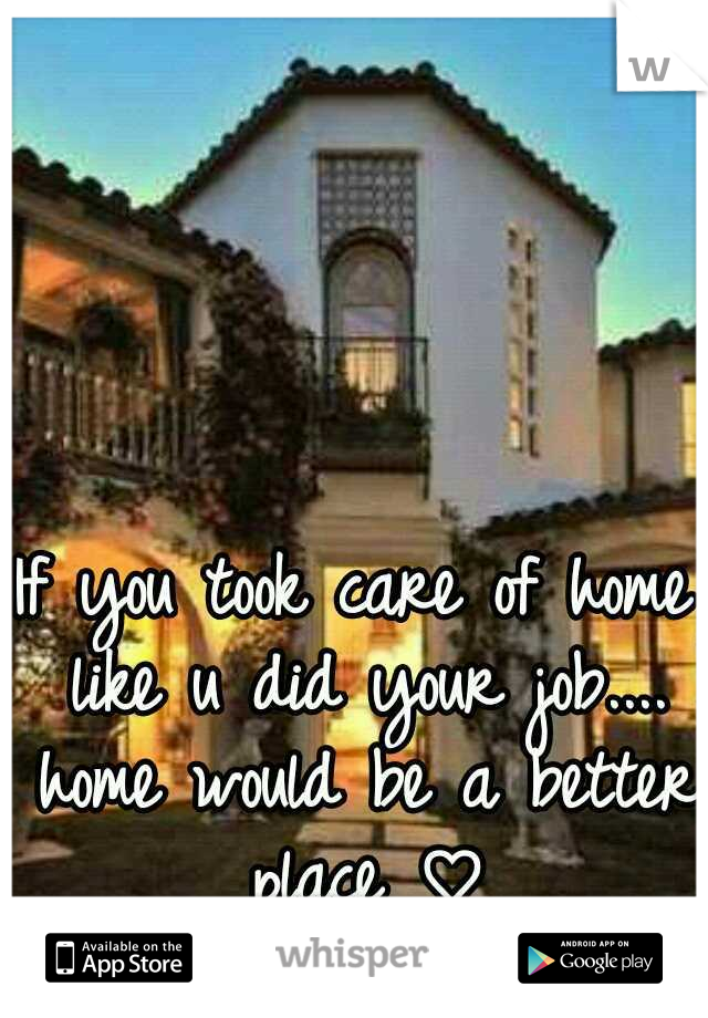 If you took care of home like u did your job.... home would be a better place ♡