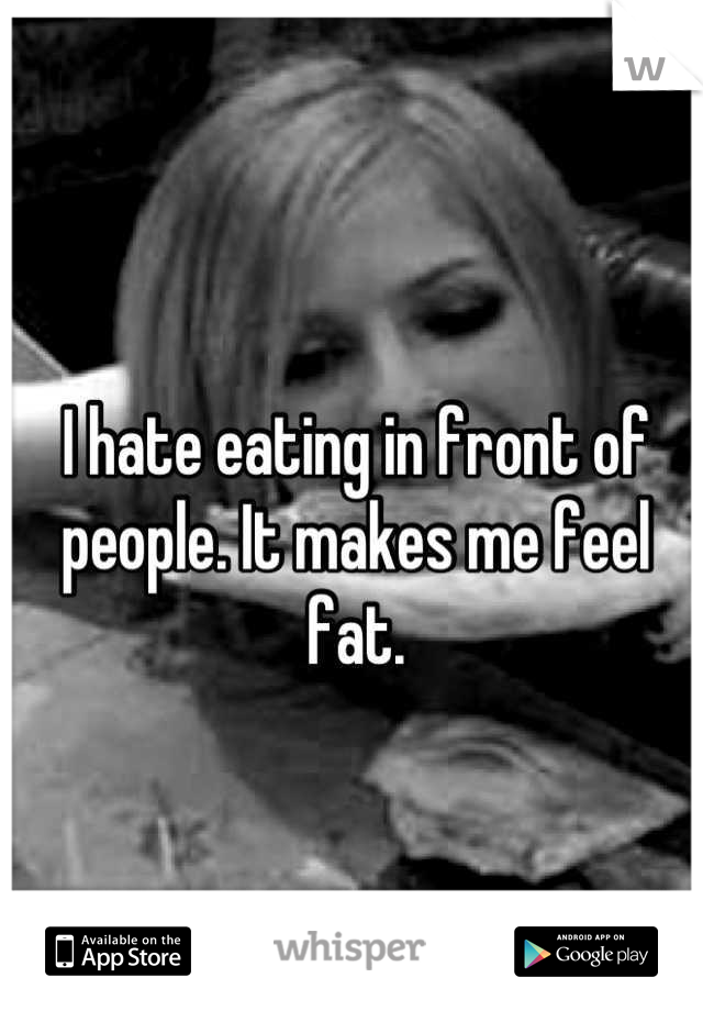 I hate eating in front of people. It makes me feel fat.