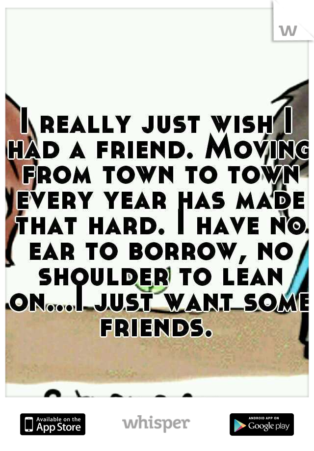 I really just wish I had a friend. Moving from town to town every year has made that hard. I have no ear to borrow, no shoulder to lean on...I just want some friends.
