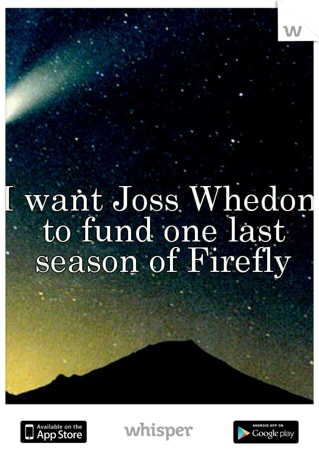 I want Joss Whedon to fund one last season of Firefly