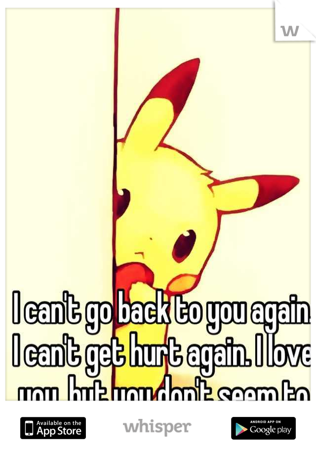 I can't go back to you again. I can't get hurt again. I love you, but you don't seem to love me anymore... :(