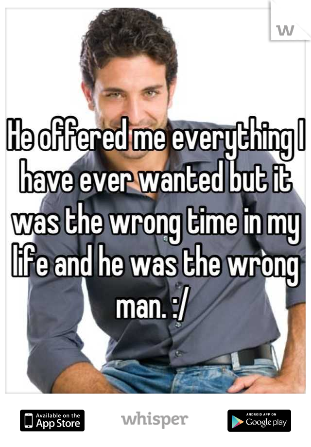 He offered me everything I have ever wanted but it was the wrong time in my life and he was the wrong man. :/