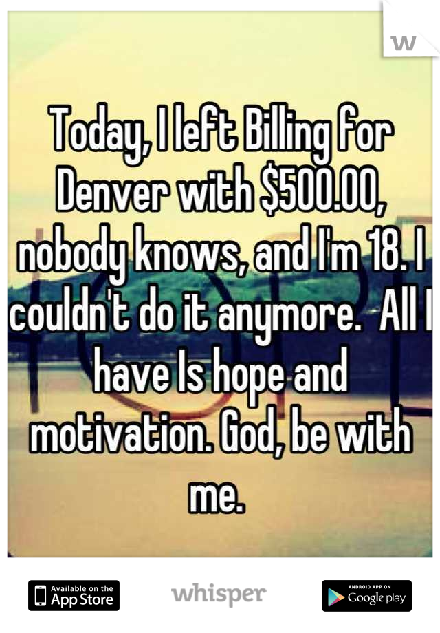 Today, I left Billing for Denver with $500.00, nobody knows, and I'm 18. I couldn't do it anymore.  All I have Is hope and motivation. God, be with me.