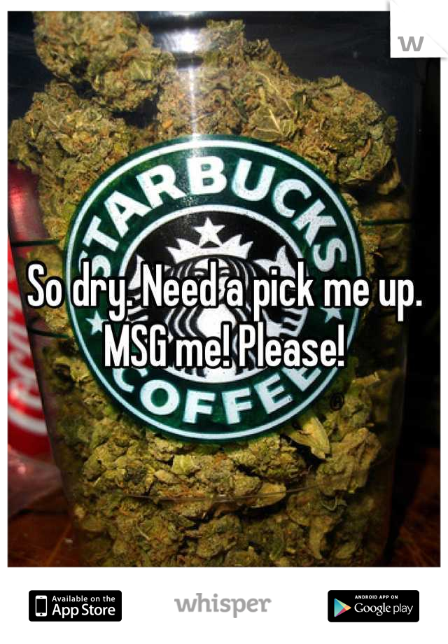 So dry. Need a pick me up. MSG me! Please!